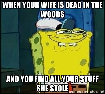 Spongebob Face - when your wife is dead in the woods  and you find all your stuff she stole