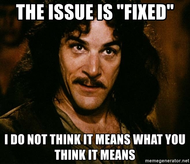 """Inigo Montoya - The issue is """"fixed"""" I do not think it means what you think it means"""