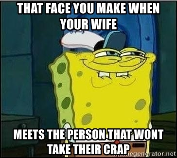 Spongebob Face - that face you make when your wife  meets the person that wont take their crap