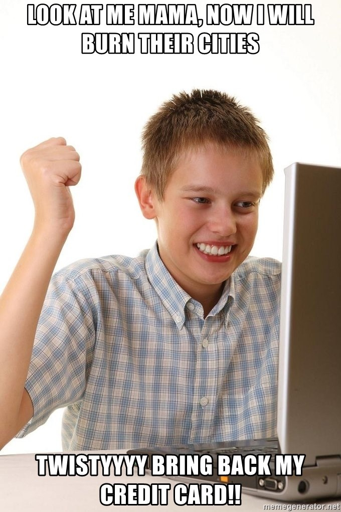 First Day on the internet kid - look at me mama, now i will burn their cities twistyyyy bring back my credit card!!