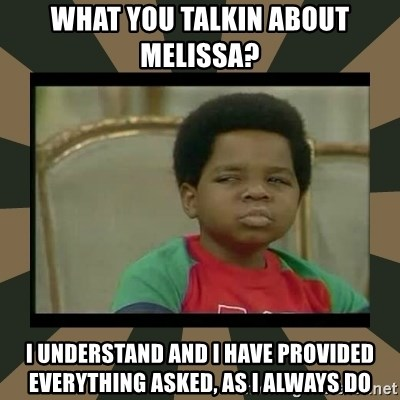 What you talkin' bout Willis  - What you talkin about Melissa? I understand and I have provided everything asked, as I always do