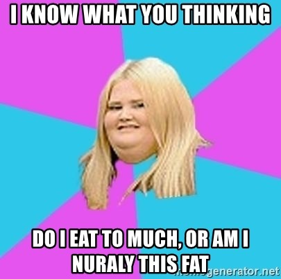 Fat Girl - i know what you thinking do i eat to much, or am i nuraly this fat