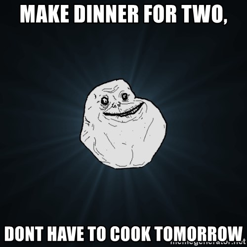 Forever Alone - make dinner for two, dont have to cook tomorrow