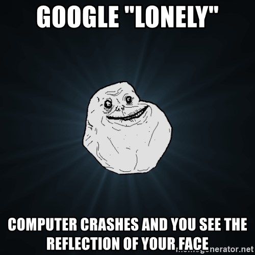 """Forever Alone - google """"lonely"""" computer crashes and you see the reflection of your face"""