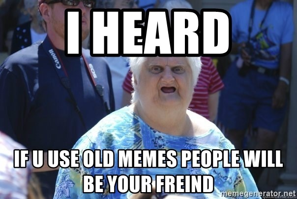 Wat ladi - i heard  if u use old memes people will be your freind