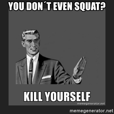 kill yourself guy - you don´t even squat?