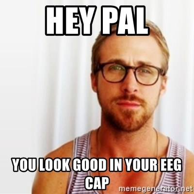 Ryan Gosling Hey  - Hey Pal You look good in your EEG cap