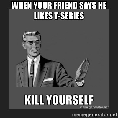 kill yourself guy - when your friend says he likes t-series