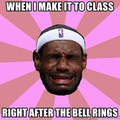 LeBron James - When I make it to class right after the bell rings