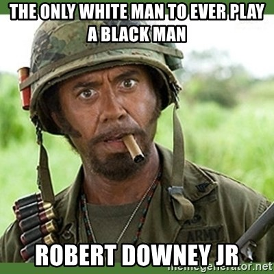 went full retard - the only white man to ever play a black man Robert downey jr