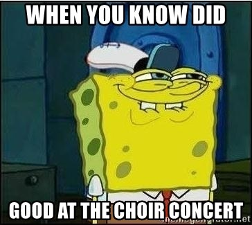 Spongebob Face - when you know did  good at the choir concert