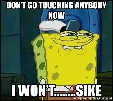 Spongebob Face - Don't go touching Anybody now I won't........SIKE