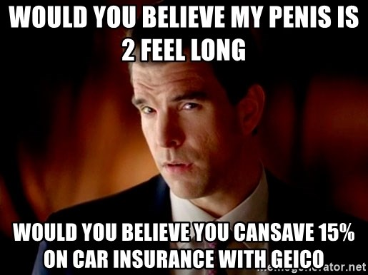 Geico Guy - would you believe my penis is 2 feel long  would you believe you cansave 15% on car insurance with geico