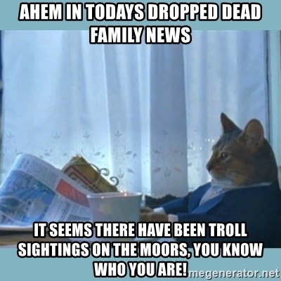 rich cat  - Ahem in todays Dropped Dead Family news It seems there have been troll sightings on the Moors, you know who you are!