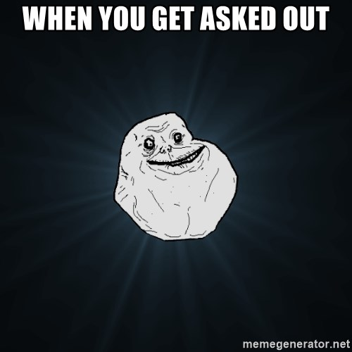 Forever Alone - When you get asked Out