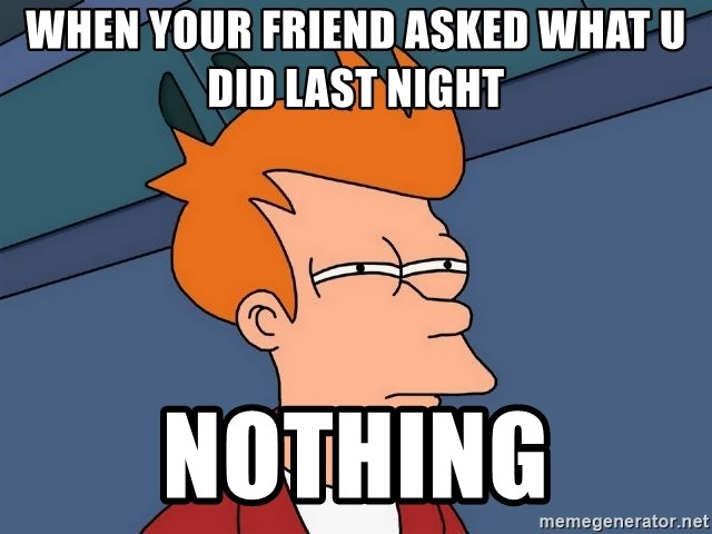 Futurama Fry - When Your friend asked what u did last night nothing