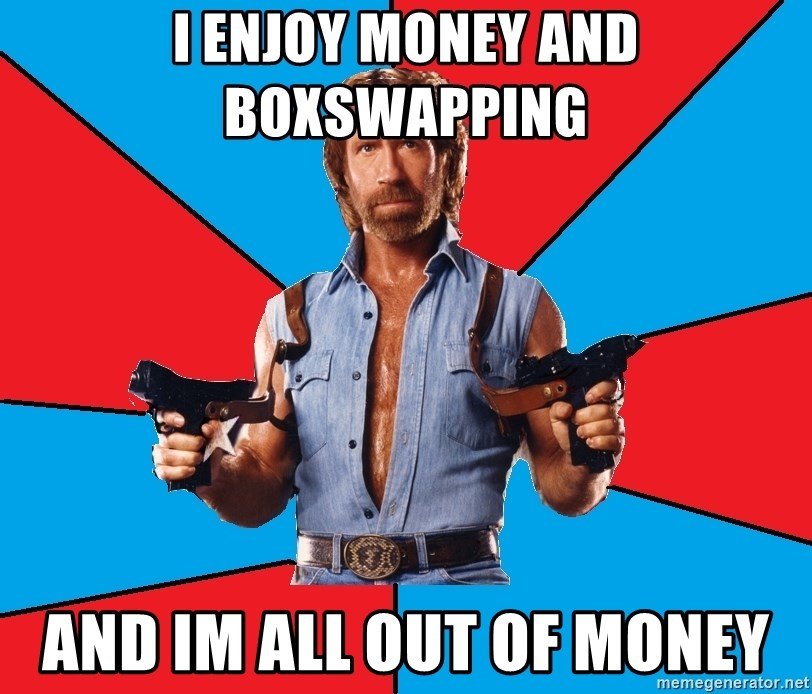 Chuck Norris  - I enjoy money and boxswapping And im all out of money