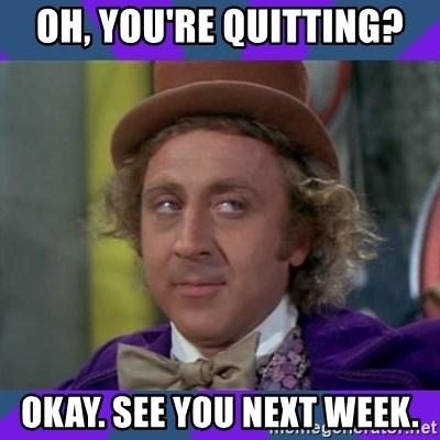 Sarcastic Wonka - Oh, you're quitting? okay. see you next week.
