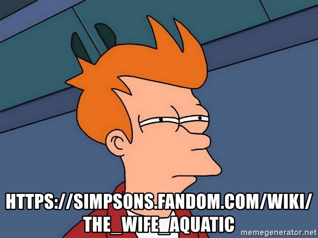 Futurama Fry - https://simpsons.fandom.com/wiki/The_Wife_Aquatic