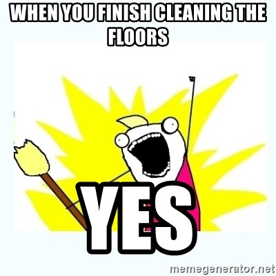 All the things - when you finish cleaning the floors  yes