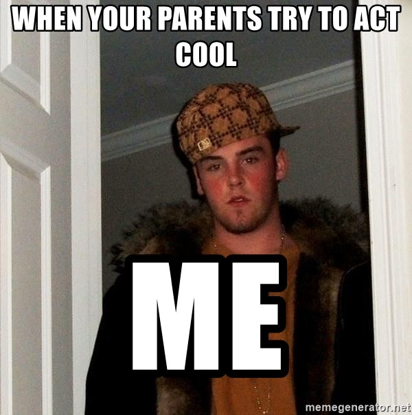 Scumbag Steve - when your parents try to act cool me