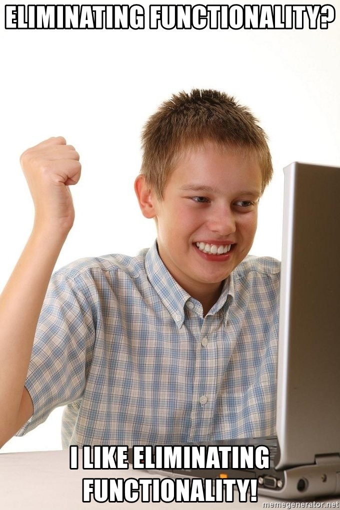 First Day on the internet kid - Eliminating Functionality? I like eliminating functionality!