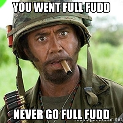 You went full retard man, never go full retard - You went full fudd Never go full fudd