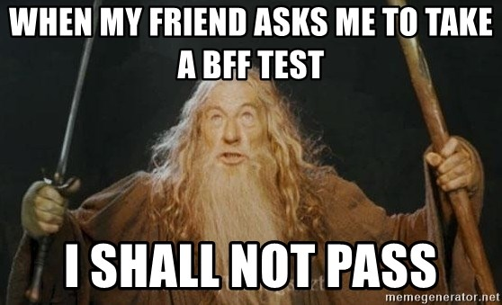 You shall not pass - when my friend asks me to take a bff test I shall not pass