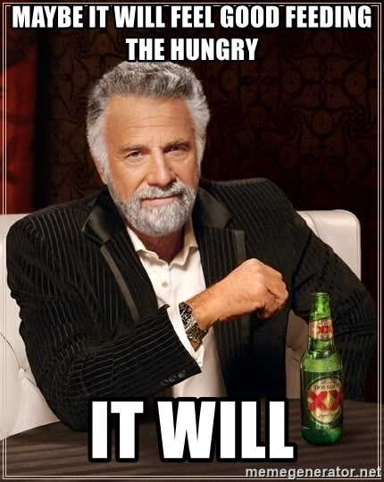 The Most Interesting Man In The World - Maybe it will feel good feeding the hungry It will