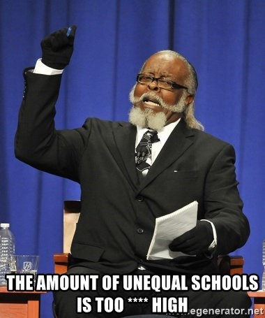 Rent Is Too Damn High - The amount of unequal schools is too **** High