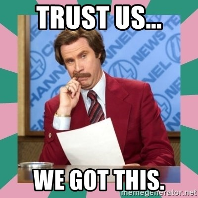 anchorman - Trust us... We got this.