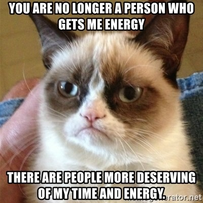 Grumpy Cat  - You are no longer a person who gets me energy There are people more deserving of my time and energy.