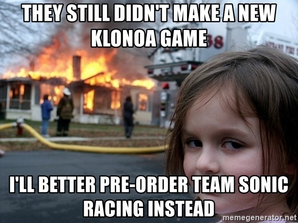 Disaster Girl - They still didn't make a new Klonoa game I'll better pre-order Team Sonic Racing instead