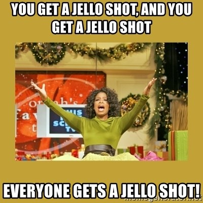 Oprah You get a - You get a jello shot, and you get a jello shot everyone gets a jello shot!