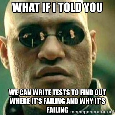 What If I Told You - what if i told you we can write tests to find out where it's failing and why it's failing