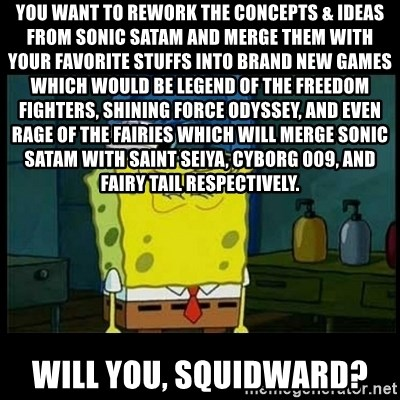 Don't you, Squidward? - You want to rework the Concepts & ideas from Sonic SatAM and merge them with your favorite stuffs into brand new games which would be Legend of the Freedom Fighters, Shining Force Odyssey, and even Rage of the Fairies which will merge Sonic SatAM with Saint Seiya, Cyborg 009, and Fairy Tail respectively. Will you, Squidward?