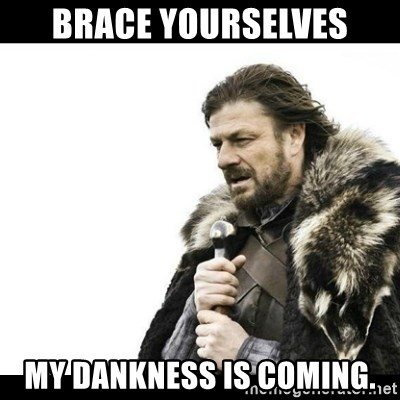Winter is Coming - brace yourselves my dankness is coming.