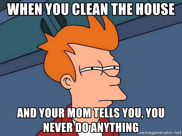 Futurama Fry - when you clean the house and your mom tells you, you never do anything