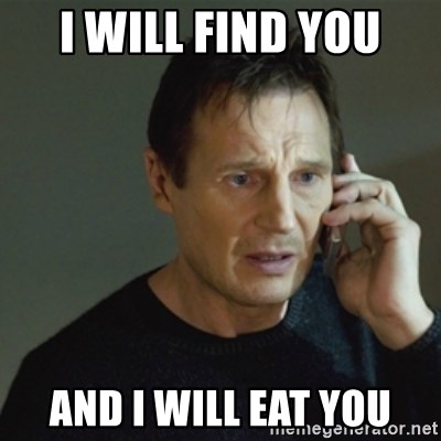 taken meme - I will find you And I will eat you