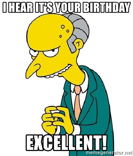 Mr Burns meme - I hear it's your Birthday  Excellent!