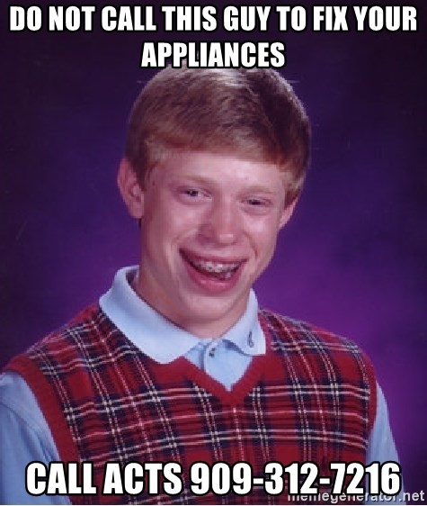 Bad Luck Brian - Do not call this guy to fix your appliances Call ACTS 909-312-7216