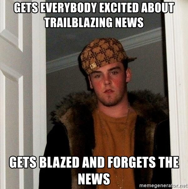 Scumbag Steve - Gets everybody excited about trailblazing news Gets blazed and forgets the news