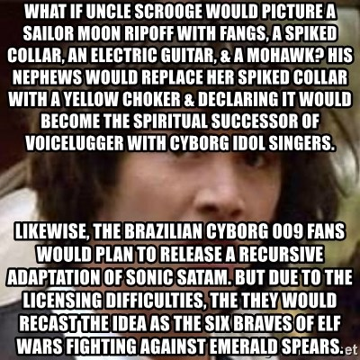 Conspiracy Keanu - What if Uncle Scrooge would picture a Sailor Moon ripoff with fangs, a spiked collar, an electric guitar, & a mohawk? His nephews would replace her spiked collar with a yellow choker & declaring it would become the spiritual successor of Voicelugger with cyborg idol singers. Likewise, the Brazilian Cyborg 009 fans would plan to release a recursive adaptation of Sonic SatAM. But due to the licensing difficulties, the they would recast the idea as the Six Braves of Elf Wars fighting against Emerald Spears.