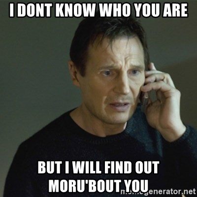I don't know who you are... - i dont know who you are but i will find out        moru'bout you