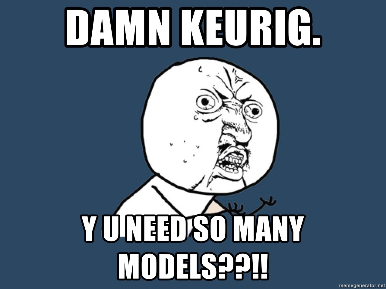 Y U No - Damn Keurig. Y U need so many models??!!