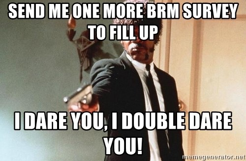 I double dare you - send me one more brm survey to fill up i dare you, i double dare you!