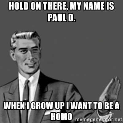 Correction Guy - hold on there, my name is paul d. when i grow up i want to be a homo