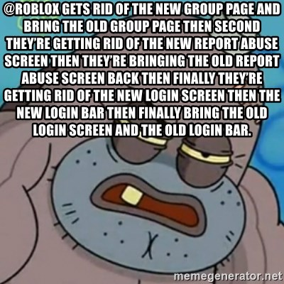 Spongebob How Tough Am I? - @ROBLOX gets rid of the new group page and bring the old group page then second they're getting rid of the new report abuse screen then they're bringing the old report abuse screen back then finally they're getting rid of the new login screen then the new login bar then finally bring the old login screen and the old login bar.