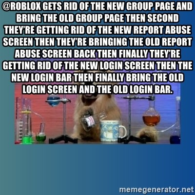 Chemistry Dog - @ROBLOX gets rid of the new group page and bring the old group page then second they're getting rid of the new report abuse screen then they're bringing the old report abuse screen back then finally they're getting rid of the new login screen then the new login bar then finally bring the old login screen and the old login bar.