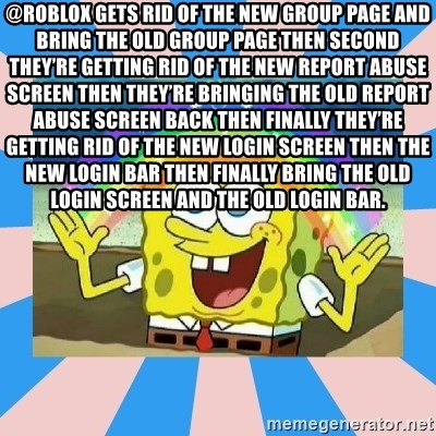 Spongebob Imagination - @ROBLOX gets rid of the new group page and bring the old group page then second they're getting rid of the new report abuse screen then they're bringing the old report abuse screen back then finally they're getting rid of the new login screen then the new login bar then finally bring the old login screen and the old login bar.